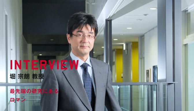 INTERVIEW 堀 宗朗 教授 最先端の研究にあるロマン