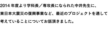 2014年度より学科長/専攻長になられた中井先生に、東日本大震災の復興事業など、最近のプロジェクトを通して考えていることについてお話頂きました。